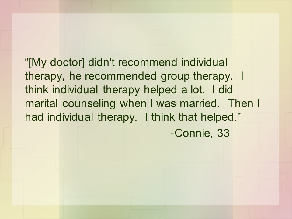 [My doctor] didn t recommend individual therapy, he recommended group therapy. I think individual therapy helped a lot. I did marital counseling when I was married. Then I had individual therapy. I think that helped.